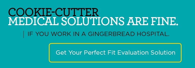 Cookie-Cutter Medical Solutions Are Fine If You Work In Gingerbread Hospital. Get Your Perfect Fit Solution >